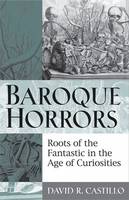 Baroque Horrors: Roots of the Fantastic in the Age of Curiosities (Hardback)