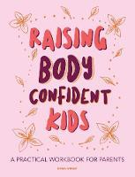 Raising Body Confident Kids: A practical workbook for parents (Paperback)
