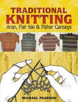 Michael Pearson's Traditional Knitting: Aran, Fair Isle and Fisher Ganseys, New & Expanded Edition - Dover Knitting, Crochet, Tatting, Lace (Paperback)