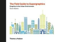The Field Guide to Supergraphics: Graphics in the Urban Environment (Hardback)