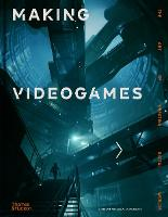 Making Videogames: The Art of Creating Digital Worlds (Hardback)