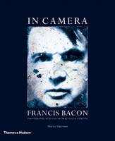 In Camera - Francis Bacon: Photography, Film and the Practice of Painting (Paperback)
