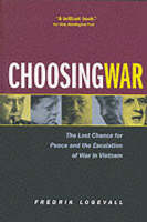 Choosing War: The Lost Chance for Peace and the Escalation of War in Vietnam (Paperback)