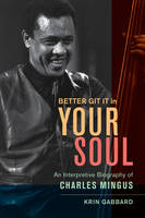 Better Git It in Your Soul: An Interpretive Biography of Charles Mingus (Hardback)