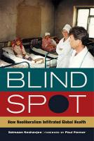 Blind Spot: How Neoliberalism Infiltrated Global Health - California Series in Public Anthropology 30 (Paperback)