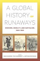 A Global History of Runaways: Workers, Mobility, and Capitalism, 1600-1850 - California World History Library 28 (Paperback)