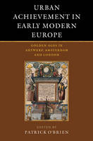 Urban Achievement in Early Modern Europe: Golden Ages in Antwerp, Amsterdam and London (Paperback)