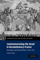 Commemorating the Dead in Revolutionary France: Revolution and Remembrance, 1789-1799 - Cambridge Social and Cultural Histories 11 (Paperback)