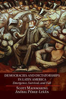 Democracies and Dictatorships in Latin America: Emergence, Survival, and Fall (Hardback)
