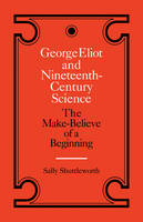 George Eliot and Nineteenth-Century Science: The Make-Believe of a Beginning (Paperback)