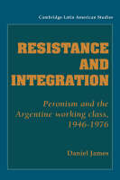 Resistance and Integration: Peronism and the Argentine Working Class, 1946-1976 - Cambridge Latin American Studies (Hardback)
