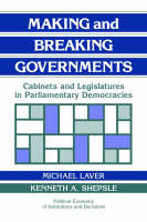 Making and Breaking Governments: Cabinets and Legislatures in Parliamentary Democracies - Political Economy of Institutions and Decisions (Paperback)