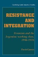 Resistance and Integration: Peronism and the Argentine Working Class, 1946-1976 - Cambridge Latin American Studies (Paperback)