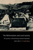 Cambridge Studies in Early Modern History: The Reformation and Rural Society: The Parishes of Brandenburg-Ansbach-Kulmbach, 1528-1603 (Hardback)