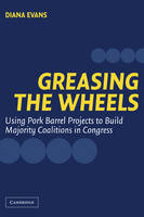 Greasing the Wheels: Using Pork Barrel Projects to Build Majority Coalitions in Congress (Paperback)