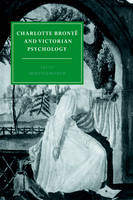 Charlotte Bronte and Victorian Psychology - Cambridge Studies in Nineteenth-Century Literature & Culture 7 (Hardback)