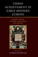Urban Achievement in Early Modern Europe: Golden Ages in Antwerp, Amsterdam and London (Hardback)
