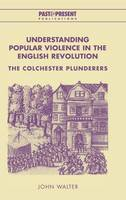 Understanding Popular Violence in the English Revolution: The Colchester Plunderers - Past and Present Publications (Hardback)