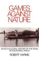 Studies in Environment and History: Games against Nature: An Eco-Cultural History of the Nunu of Equatorial Africa (Paperback)