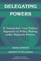 Delegating Powers: A Transaction Cost Politics Approach to Policy Making under Separate Powers - Political Economy of Institutions and Decisions (Paperback)