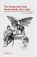 The Democratic Party Heads North, 1877-1962 (Paperback)