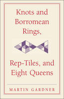 Knots and Borromean Rings, Rep-Tiles, and Eight Queens: Martin Gardner's Unexpected Hanging - The New Martin Gardner Mathematical Library (Hardback)