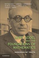 Kurt Goedel and the Foundations of Mathematics: Horizons of Truth (Hardback)