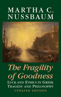 The Fragility of Goodness: Luck and Ethics in Greek Tragedy and Philosophy (Hardback)