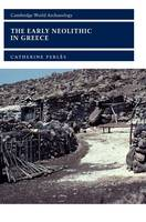 The Early Neolithic in Greece: The First Farming Communities in Europe - Cambridge World Archaeology (Hardback)