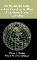 The Market, the State, and the Export-Import Bank of the United States, 1934-2000 (Hardback)