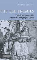 The Old Enemies: Catholic and Protestant in Nineteenth-Century English Culture (Hardback)