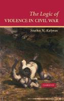 Cambridge Studies in Comparative Politics: The Logic of Violence in Civil War (Hardback)