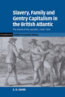 Slavery, Family, and Gentry Capitalism in the British Atlantic: The World of the Lascelles, 1648-1834 - Cambridge Studies in Economic History - Second Series (Hardback)