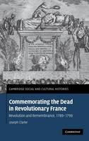 Commemorating the Dead in Revolutionary France: Revolution and Remembrance, 1789-1799 - Cambridge Social and Cultural Histories 11 (Hardback)