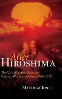 After Hiroshima: The United States, Race and Nuclear Weapons in Asia, 1945-1965 (Hardback)