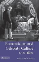 Romanticism and Celebrity Culture, 1750-1850 (Hardback)