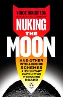 Nuking The Moon: And Other Intelligence Schemes and Military Plots Left on the Drawing Board (Hardback)