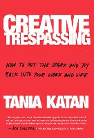 Creative Trespassing: A Totally Unauthorized Guide to Unleashing Your Inner Rebel and Sneaking More Imagination into Your Life and Work (Hardback)