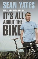 Sean Yates: It's All About the Bike: My Autobiography (Paperback)