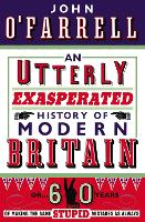 An Utterly Exasperated History of Modern Britain: or Sixty Years of Making the Same Stupid Mistakes as Always (Paperback)