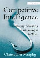 Competitive Intelligence: Gathering, Analysing and Putting it to Work (Hardback)