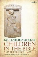 T&T Clark Handbook of Children in the Bible and the Biblical World - T&T Clark Handbooks (Hardback)