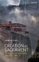Creation as Sacrament: Reflections on Ecology and Spirituality (Hardback)
