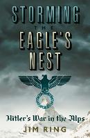 Storming the Eagle's Nest: Hitler's War in the Alps (Hardback)
