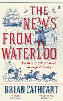 The News from Waterloo: The Race to Tell Britain of Wellington's Victory (Hardback)
