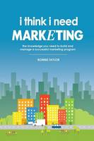 I Think I Need Marketing: The Knowledge You Need to Build and Manage a Successful Marketing Program (Paperback)