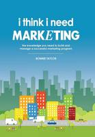 I Think I Need Marketing: The Knowledge You Need to Build and Manage a Successful Marketing Program (Hardback)