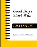 Good Days Start With Gratitude - Cultivate An Attitude Of Gratitude: Daily Gratitude Journal for women Gratitude Book Two Minute Morning Journal (Paperback)