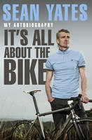 Sean Yates: It's All About the Bike: My Autobiography (Hardback)