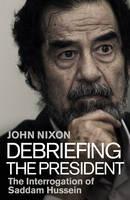 Debriefing the President: The Interrogation of Saddam Hussein (Hardback)
